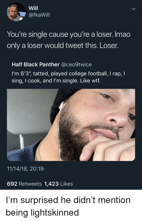 """College football: Will  @fkaWill  You're single cause you're a loser. Imao  only a loser would tweet this. Loser.  Half Black Panther @ceo9twice  I'm 6'3"""" tatted, played college football, I rap, I  sing, I cook, and l'm single. Like wtf  11/14/18, 20:19  692 Retweets 1,423 Likes I'm surprised he didn't mention being lightskinned"""