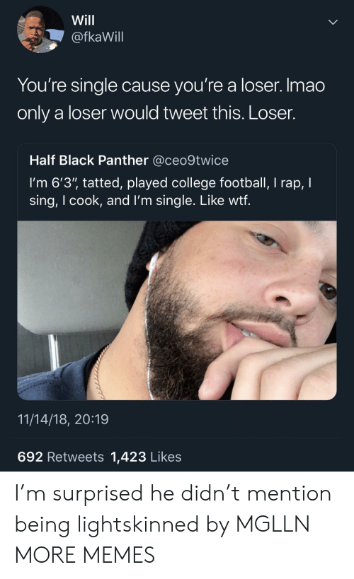 """College football: Will  @fkaWill  You're single cause you're a loser. Imao  only a loser would tweet this. Loser.  Half Black Panther @ceo9twice  I'm 6'3"""" tatted, played college football, I rap, I  sing, I cook, and l'm single. Like wtf  11/14/18, 20:19  692 Retweets 1,423 Likes I'm surprised he didn't mention being lightskinned by MGLLN MORE MEMES"""