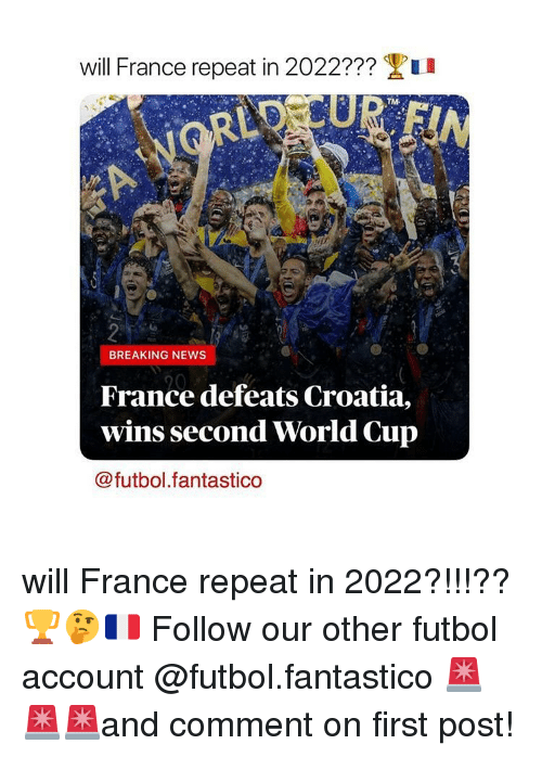 Memes, News, and World Cup: Will France repeat in 2022???  u  BREAKING NEWS  France defeats Croatia,  wins second World Cup  @futbol.fantastico will France repeat in 2022?!!!?? 🏆🤔🇫🇷 Follow our other futbol account @futbol.fantastico 🚨🚨🚨and comment on first post!