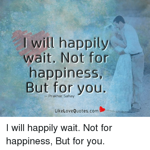 Will Happily Wait Not For Happiness But For You Like Love Quotes Com