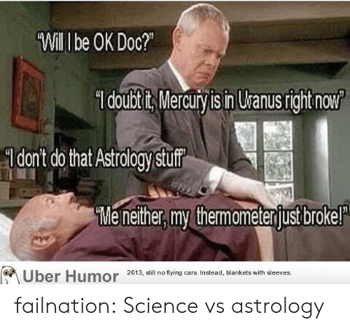 Mercury: Will I be OK Doc?  doubtits Mercury is in Uranusright now  dont do that Astrology stuf  Me nether, my themameterjust brokel  Uber Humor  2013, still no flying cars. Instead, blankets with sleeves. failnation:  Science vs astrology