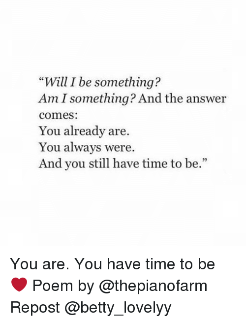"""Memes, Time, and 🤖: """"Will I be something?  Am I something? And the answer  comes  You already are.  You always were.  And you still have time to be.""""  32 You are. You have time to be ❤ Poem by @thepianofarm Repost @betty_lovelyy"""