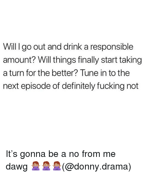 next episode: Will I go out and drink a responsible  amount? Will things finally start taking  a turn for the better? Tune in to the  next episode of definitely fucking not It's gonna be a no from me dawg 🙅🏽‍♀️🙅🏽‍♀️🙅🏽‍♀️(@donny.drama)