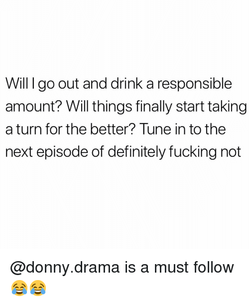 next episode: Will I go out and drink a responsible  amount? Will things finally start taking  a turn for the better? Tune in to the  next episode of definitely fucking not @donny.drama is a must follow 😂😂