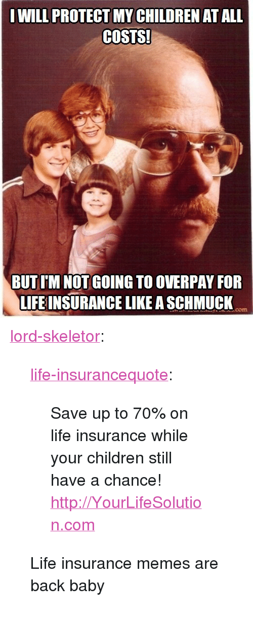 """skeletor: WILL PROTECT MY CHILDREN AT ALL  COSTS!  BUT I'M NOT GOING TO OVERPAY FOR  LIFEINSURANCE LIKE A SCHMUCK  com <p><a href=""""https://lord-skeletor.tumblr.com/post/150704632324/life-insurancequote-save-up-to-70-on-life"""" class=""""tumblr_blog"""">lord-skeletor</a>:</p><blockquote> <p><a class=""""tumblr_blog"""" href=""""http://life-insurancequote.tumblr.com/post/148437458965"""">life-insurancequote</a>:</p> <blockquote> <p>Save up to 70% on life insurance while your children still have a chance! <a href=""""http://YourLifeSolution.com"""">http://YourLifeSolution.com</a><br/></p> </blockquote>  <p>Life insurance memes are back baby</p> </blockquote>"""
