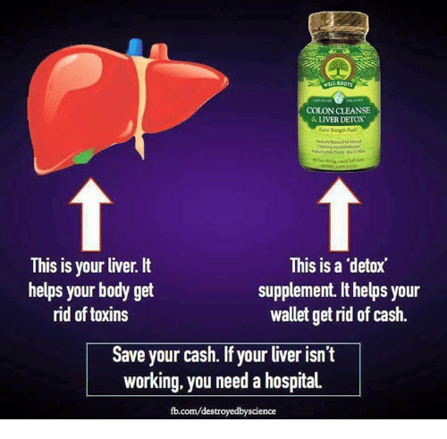 Memes, fb.com, and Hospital: WILL ROOrs  COLON CLEANSE  &LIVER DETOX  Extra Stremth Flush  This is your liver. It  helps your body get  rid of toxins  This is a detox  supplement. It helps your  wallet get rid of cash.  Save your cash. If your liver isn't  working, you need a hospital  fb.com/destroyedbyscience
