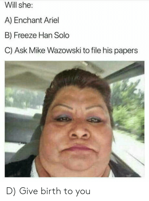 Han Solo: Will she:  A) Enchant Ariel  B) Freeze Han Solo  C) Ask Mike Wazowski to file his papers D) Give birth to you