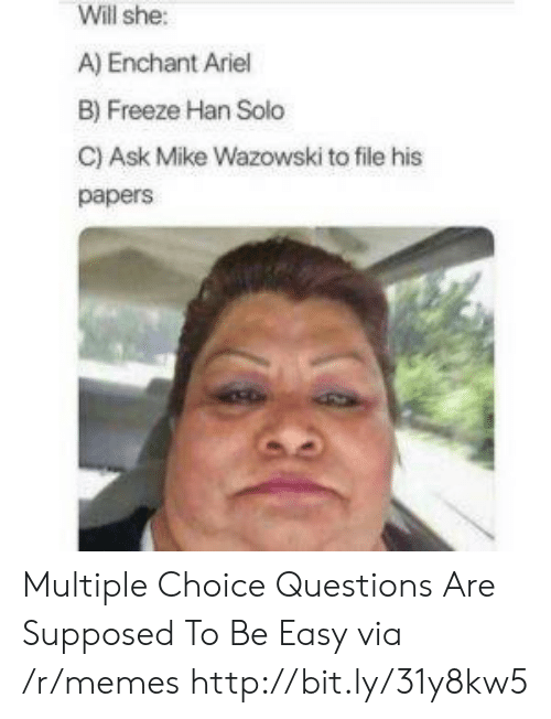 Ariel, Han Solo, and Memes: Will she:  A) Enchant Ariel  B) Freeze Han Solo  C) Ask Mike Wazowski to file his  papers Multiple Choice Questions Are Supposed To Be Easy via /r/memes http://bit.ly/31y8kw5