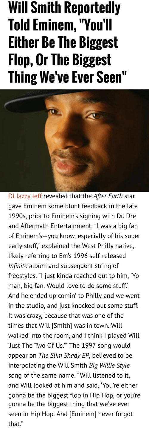 """Crazy, Dr. Dre, and Eminem: Will Smith Reportedly  Told Eminem,""""You'll  Either Be The Biggest  Flop, Or The Biggest  Thing We've Ever Seen""""   DJ Jazzy Jeff revealed that the After Earth star  gave Eminem some blunt teedback in the late  1990s, prior to Eminem's signing with Dr. Dre  and Aftermath Entertainment. """"l was a big fan  of Eminem's-you know, especially of his supeir  early stuff,"""" explained the West Philly native,  likely referring to Em's 1996 self-released  Infinite album and subsequent string of  freestyles. """"l just kinda reached out to him, 'Yo  man, big fan. Would love to do some stuff.  And he ended up comin' to Philly and we went  in the studio, and just knocked out some stuff  It was crazy, because that was one of the  times that Will [Smith] was in town. Will  walked into the room, and l think I played Will  Just The Two Of Us."""" The 1997 song would  appear on The Slim Shady EP, believed to be  interpolating the Will Smith Big Willie Style  song of the same name. """"Will listened to it,  and Will looked at him and said, 'You're either  gonna be the biggest flop in Hip Hop, or you're   gonna be the biggest thing that we've ever  seen in Hip Hop. And [Eminem] never forgot  that.""""  0)"""