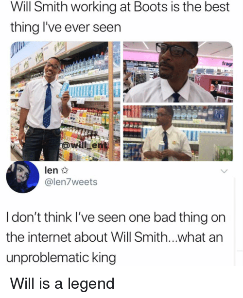 Bad, Internet, and Memes: Will Smith working at Boots is the best  thing l've ever seen  frag  awill en  @len7weets  ldon't think l've seen one bad thing on  the internet about Will Smith...what an  unproblematic king Will is a legend