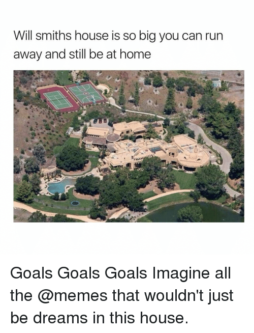 Goals, Memes, and Run: Will smiths house is so big you can run  away and still be at home Goals Goals Goals⠀ Imagine all the @memes that wouldn't just be dreams in this house.