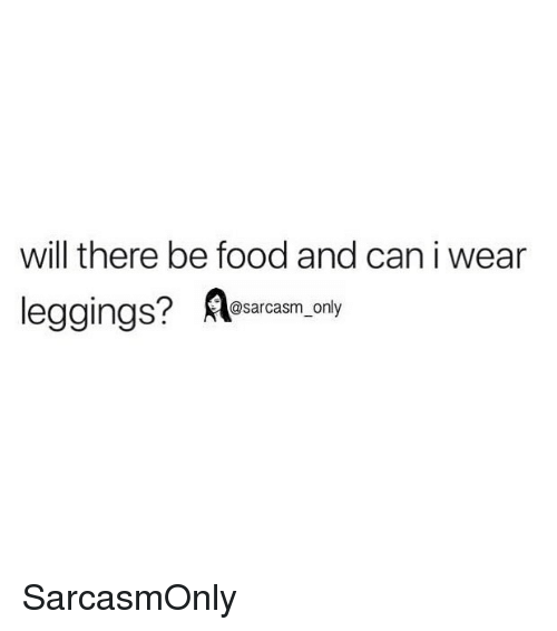 Food, Funny, and Memes: will there be food and can i wear  leggings? Aearcas,. y  2sarcasm_only SarcasmOnly