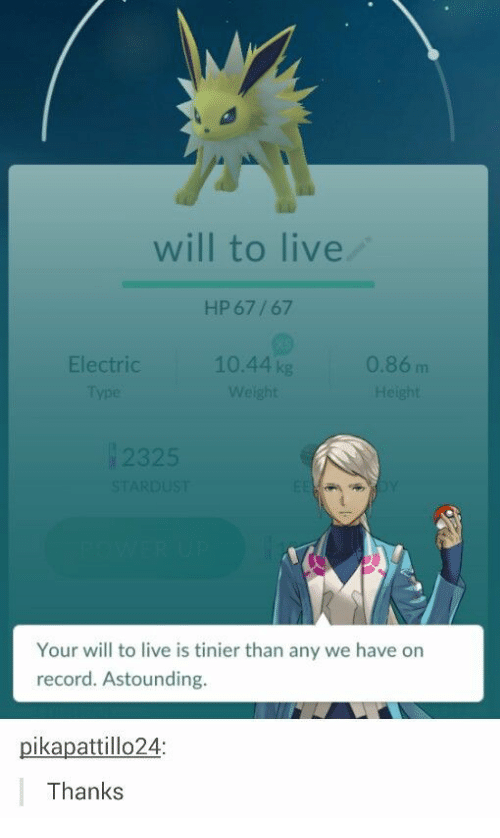 astounding: will to live  HP 67/67  Electric  10.44 kg  0.86m  232  Your will to live is tinier than any we have on  record. Astounding.  pikapattillo24:  Thanks