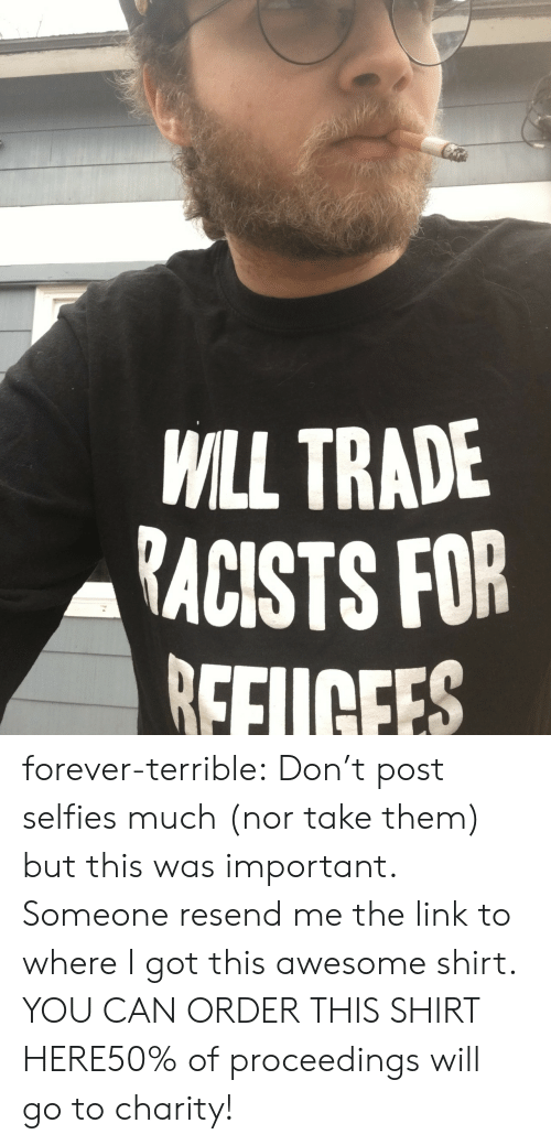 the link: WILL TRADE  RACISTS FOR  EFUCEES  0 forever-terrible: Don't post selfies much (nor take them) but this was important. Someone resend me the link to where I got this awesome shirt. YOU CAN ORDER THIS SHIRT HERE50% of proceedings will go to charity!