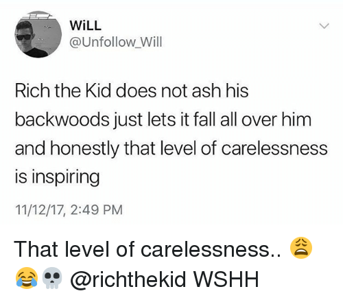Ash, Fall, and Memes: WiLL  @Unfollow Will  Rich the Kid does not ash his  backwoods just lets it fall all over him  and honestly that level of carelessness  is inspiring  11/12/17, 2:49 PM That level of carelessness.. 😩😂💀 @richthekid WSHH