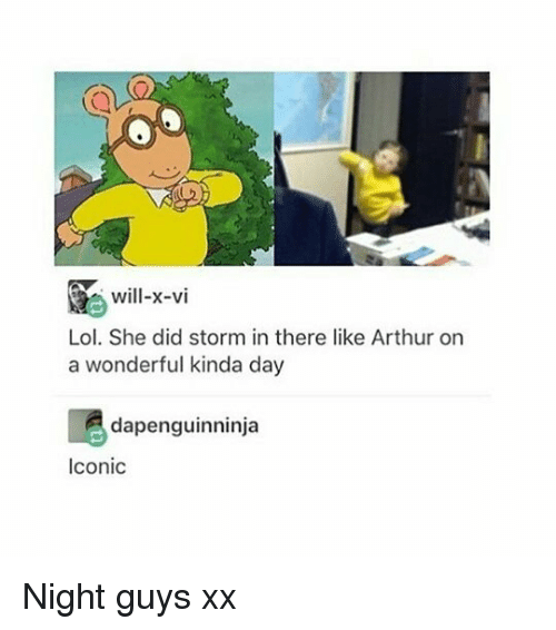 Didly: Will-x-vi  Lol. She did storm in there like Arthur on  a wonderful kinda day  dapenguinninja  Iconic Night guys xx