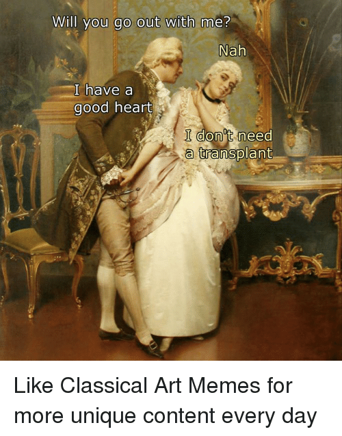 will you go out with me: Will you go out with me?  Nah  I have a  good heart  I don't need  a transplant Like Classical Art Memes for more unique content every day