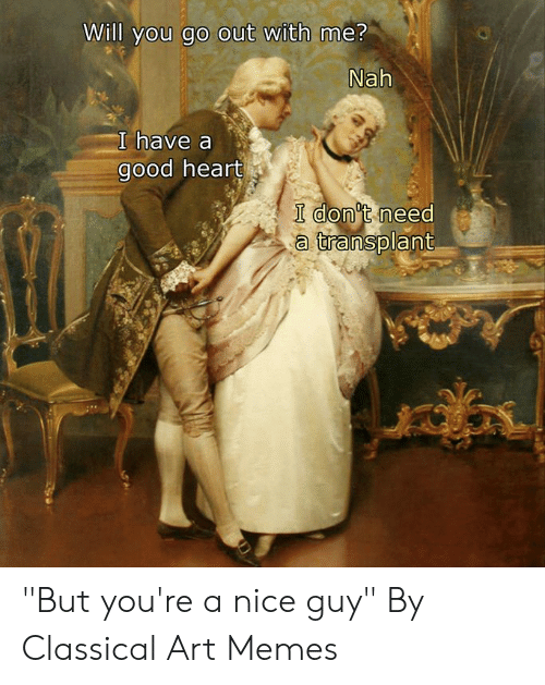 "will you go out with me: Will you go out with me?  Nah  I have a  good heart  I don't need  a transplant ""But you're a nice guy""  By Classical Art Memes"