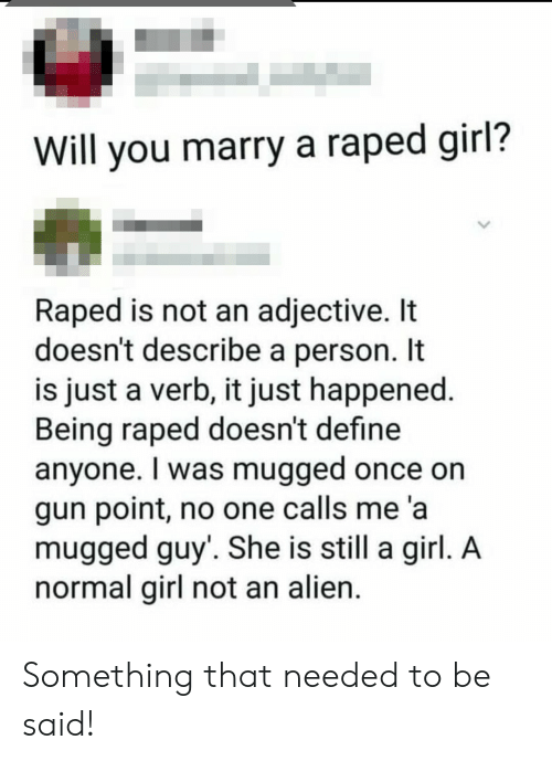 Alien, Define, and Girl: Will you marry a raped girl?  Raped is not an adjective. It  doesn't describe a person. It  is just a verb, it just happened.  Being raped doesn't define  anyone. I was mugged once on  gun point, no one calls me 'a  mugged guy'. She is still a girl. A  normal girl not an alien. Something that needed to be said!