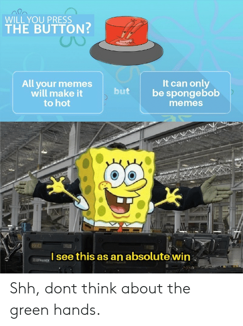 Memes, SpongeBob, and Can: WILL YOU PRESS  THE BUTTON?  All your memes  will make it  to hot  It can only  be spongebob  but  memes  Isee this as an absolute win Shh, dont think about the green hands.