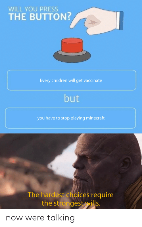 Stop Playing: WILL YOU PRESS  THE BUTTON?  Every children will get vaccinate  but  you have to stop playing minecraft  The hardest choices require  the strongest wills. now were talking