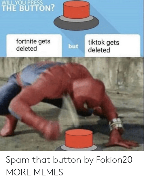 spam: WILL YOU PRESS  THE BUTTON?  fortnite gets  deleted  tiktok gets  deleted  but Spam that button by Fokion20 MORE MEMES