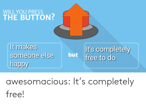 Tumblr, Blog, and Free: WILL YOU PRESS  THE BUTTON?  It makes  It's completely  someone else but free to do  happy awesomacious:  It's completely free!