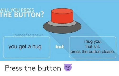 You Get A: WILL YOU PRESS  THE BUTTON?  luvandaffectshawn  i hug you.  that's it.  you get a hug  but  the button please.  press Press the button 👿
