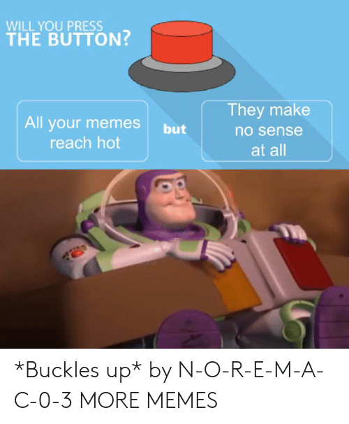Dank, Memes, and Target: WILL YOU PRESS  THE BUTTON  They make  All your memes but  no sense  reach hot  at all *Buckles up* by N-O-R-E-M-A-C-0-3 MORE MEMES