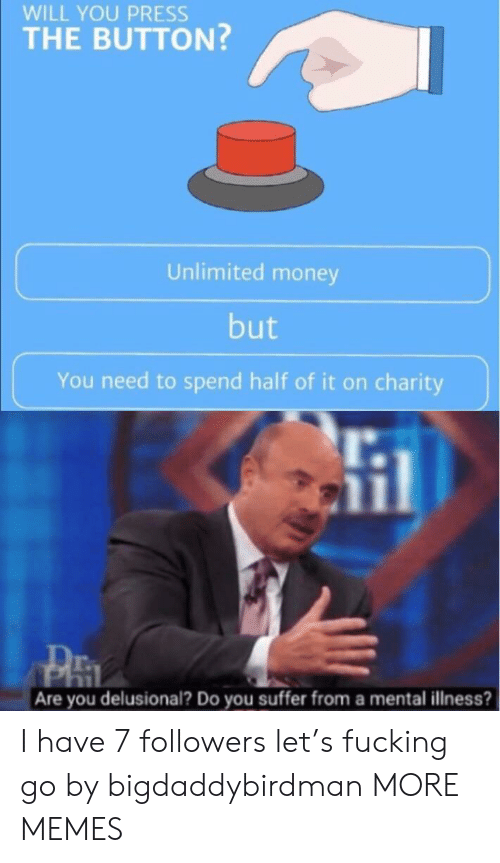 Dank, Fucking, and Memes: WILL YOU PRESS  THE BUTTON?  Unlimited money  but  You need to spend half of it on charity  Are you delusional? Do you suffer from a mental illness? I have 7 followers let's fucking go by bigdaddybirdman MORE MEMES