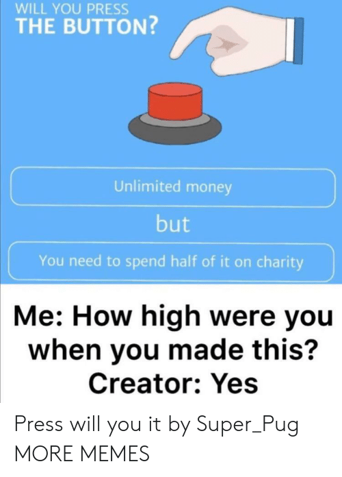 pug: WILL YOU PRESS  THE BUTTON?  Unlimited money  but  You need to spend half of it on charity  Me: How high were you  when you made this?  Creator: Yes Press will you it by Super_Pug MORE MEMES