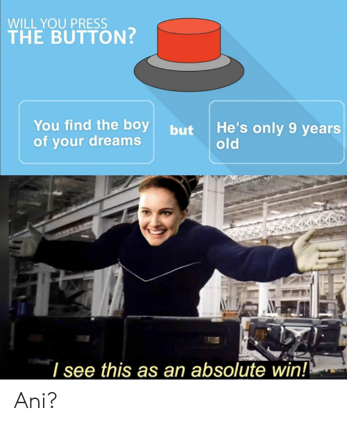 Old, Dreams, and Boy: WILL YOU PRESS  THE BUTTON?  You find the boy  of your dreams  He's only 9 years  old  but  I see this as an absolute win! Ani?