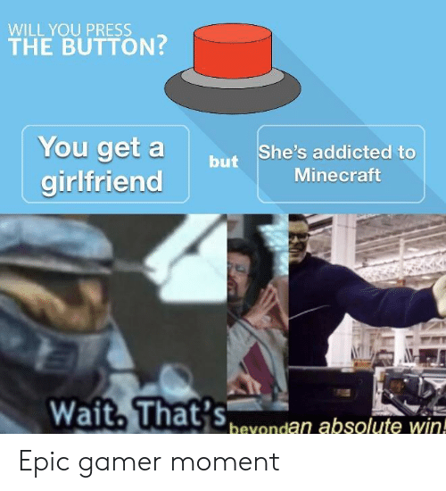 You Get A: WILL YOU PRESS  THE BUTTON  You get a  girlfriend  butShe's addicted to  Minecraft  bevondan absolute win! Epic gamer moment