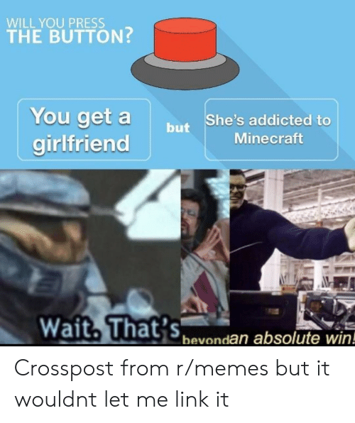 Memes, Minecraft, and Addicted: WILL YOU PRESS  THE BUTTON?  You get abut  She's addicted to  Minecraft  girlfrienc  Wait, That's  bevondan absolute win! Crosspost from r/memes but it wouldnt let me link it