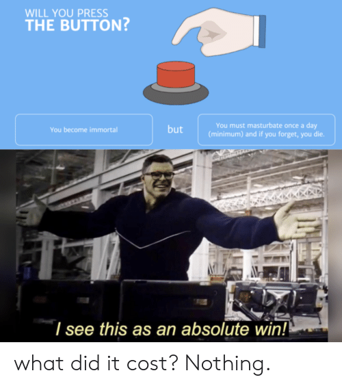 What Did It Cost: WILL YOU PRESS  THE BUTTON  You must masturbate once a day  (minimum) and if you forget, you die.  but  You become immortal  I see this as an absolute win! what did it cost? Nothing.