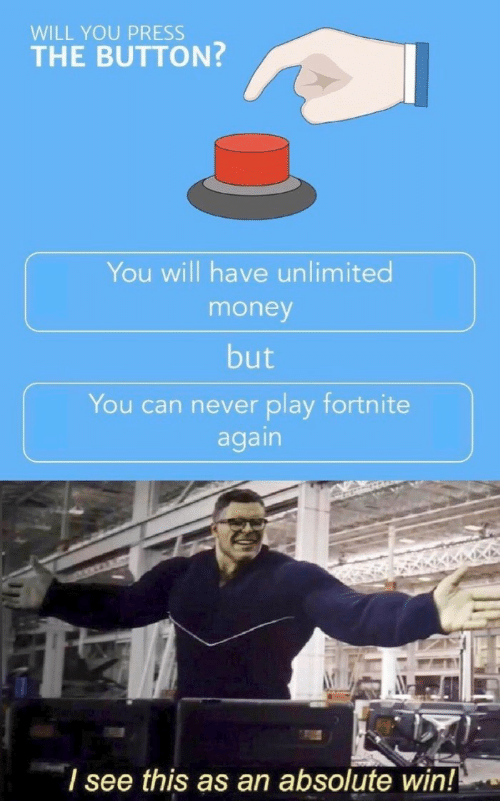 Money, Never, and Can: WILL YOU PRESS  THE BUTTON?  You will have unlimited  money  but  You can never play fortnite  again  l see this as an absolute win!