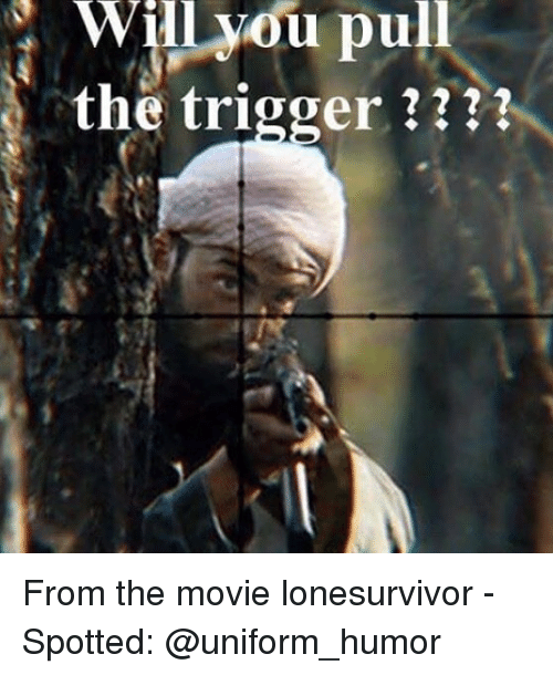 Triggere: Will  you  pull  the trigger ??? From the movie lonesurvivor - Spotted: @uniform_humor