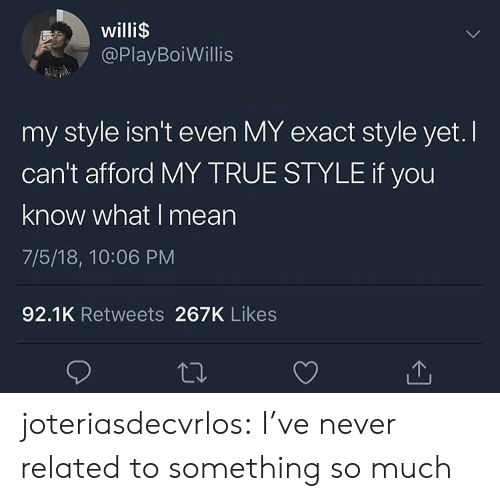 If You Know What I: willi$  @PlayBoiWillis  my style isn't even MY exact style yet. I  can't afford MY TRUE STYLE if you  know what I mean  7/5/18, 10:06 PM  92.1K Retweets 267K Likes joteriasdecvrlos:  I've never related to something so much