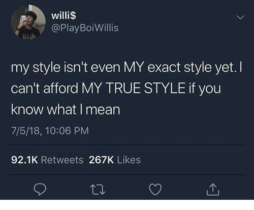 If You Know What I: willi$  @PlayBoiWillis  my style isn't even MY exact style yet. I  can't afford MY TRUE STYLE if you  know what I mean  7/5/18, 10:06 PM  92.1K Retweets 267K Likes
