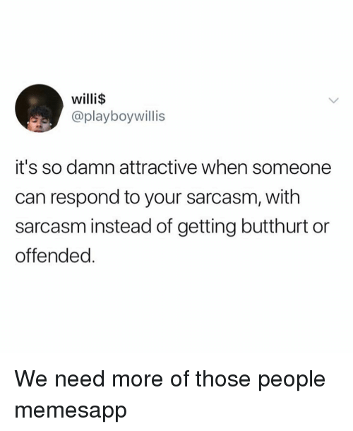 Butthurt, Memes, and Sarcasm: willi$  @playboywillis  it's so damn attractive when someone  can respond to your sarcasm, with  sarcasm instead of getting butthurt or  offended We need more of those people memesapp