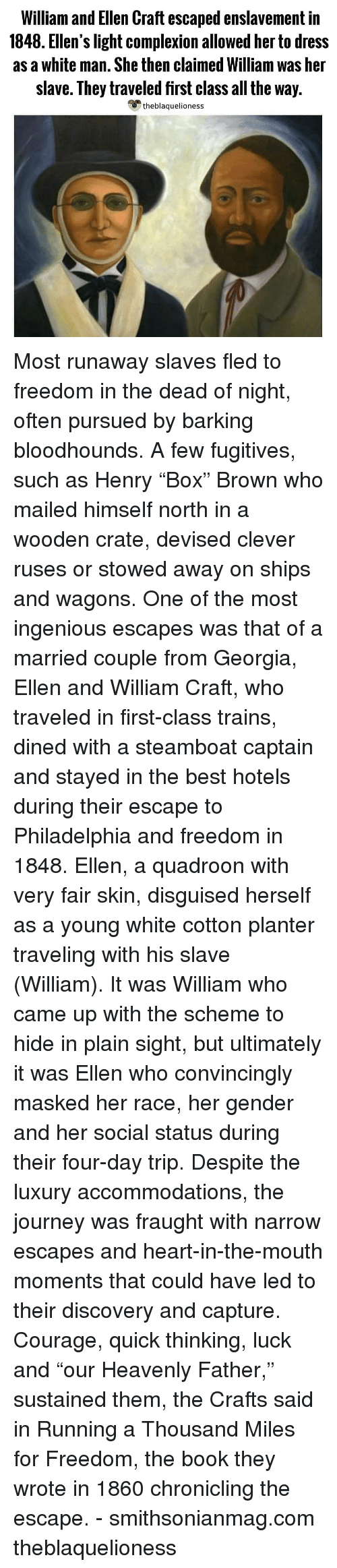 "ingenious: William and Ellen Craft escaped enslavement in  1848. Ellen's light complexion allowed her to dress  as a white man. She then claimed William was her  slave. They traveled first class all the way.  theblaquelioness Most runaway slaves fled to freedom in the dead of night, often pursued by barking bloodhounds. A few fugitives, such as Henry ""Box"" Brown who mailed himself north in a wooden crate, devised clever ruses or stowed away on ships and wagons. One of the most ingenious escapes was that of a married couple from Georgia, Ellen and William Craft, who traveled in first-class trains, dined with a steamboat captain and stayed in the best hotels during their escape to Philadelphia and freedom in 1848. Ellen, a quadroon with very fair skin, disguised herself as a young white cotton planter traveling with his slave (William). It was William who came up with the scheme to hide in plain sight, but ultimately it was Ellen who convincingly masked her race, her gender and her social status during their four-day trip. Despite the luxury accommodations, the journey was fraught with narrow escapes and heart-in-the-mouth moments that could have led to their discovery and capture. Courage, quick thinking, luck and ""our Heavenly Father,"" sustained them, the Crafts said in Running a Thousand Miles for Freedom, the book they wrote in 1860 chronicling the escape. - smithsonianmag.com theblaquelioness"