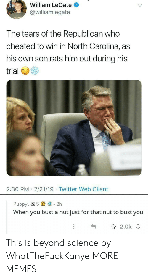 Dank, Memes, and Target: William LeGate  @williamlegate  the Republican  T he tears of who  cheated to win in North Carolina, as  his own son rats him out during his  trial  2:30 PM 2/21/19 Twitter Web Client  Puppy! ⑤ 5圚@-2h  When you bust a nut just for that nut to bust you  T 2.0k This is beyond science by WhatTheFuckKanye MORE MEMES