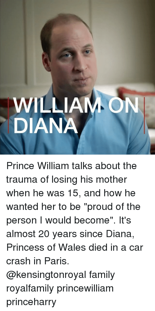 """Car Crashing: WILLIAM ON  DIANA Prince William talks about the trauma of losing his mother when he was 15, and how he wanted her to be """"proud of the person I would become"""". It's almost 20 years since Diana, Princess of Wales died in a car crash in Paris. @kensingtonroyal family royalfamily princewilliam princeharry"""