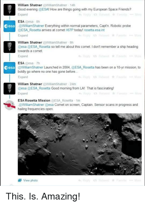 Shatnered: William Shatner  @Williamshatner 14h  Good evening @ESA! How are things going with my European Space Friends?  Expand  ESA  @esa 8th  Cesa @WilliamShatner Everything within normal parameters, Capt'n. Robotic probe  @ESA Rosetta arrives at comet 67P today! rosetta.esa int  Expand  William Shatner  @Williamshatner 8h  esa  ESA Rosetta so tell me about this comet l don't remember a ship heading  towards a comet  Expand  ESA.  essa Th  Cesa  @WilliamShatner Launched in 2004, @ESA Rosetta has been on a 10-yr mission, to  boldly go where no one has gone before  Expand  William Shatner  Williamshatner 24m  @esa @ESA Rosetta Good morning from LA! That is fascinating!  ESA Rosetta Mission  @ESA Rosetta 1m  .@Williams hat ner @esa Comet on screen, Captain. Sensor scans in progress and  hailing frequencies open  view photo This. Is. Amazing!
