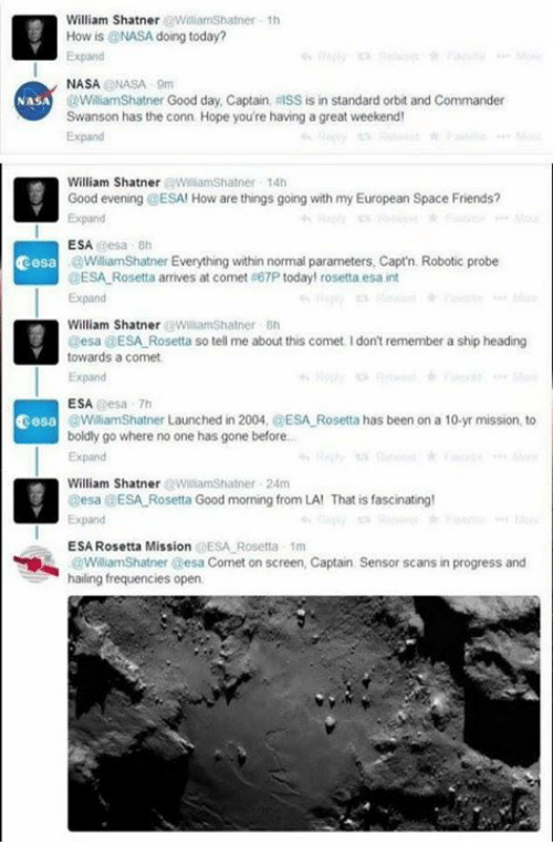 Shatnered: William ShatnerWilliamShatner 1h  How is @NASA doing today?  Expand  NASANASA 9m  @WilliamShatner Good day, Captain, RISS is in standard orbit and Commander  Swanson has the conn. Hope you're having a great weekend  Expand  NASA  William Shatner WilliamShatner 14t  Good evening @ESA! How are things going with my European Space Friends?  Expand  ESA eesa 8h  cesa  WilliamShatner Everything within normal parameters, Capt'n. Robotic probe  DESA Rosetta arrives at comet 67P today! rosetta esa int  Expand  William ShatnerWiliamShatner Sh  esa GESA Rosetta so tell me about this comet Idont remember a ship heading  towards a comet  Expand  ESA esa 7h  cesa  WiliamShatner Launched in 2004, @ESA Rosetta has been on a 10-yr mission, to  boldly go where no one has gone before..  Expand  William ShatnerWilliamShatner 24m  esa DESA Rosetta Good morning from LA! That is fascinating!  Expand  ESA Rosetta Mission @ESA Rosetta 1m  Sensor scans in progress and  WilliamShatner esa Comet on screen, Captain  hailing frequencies open