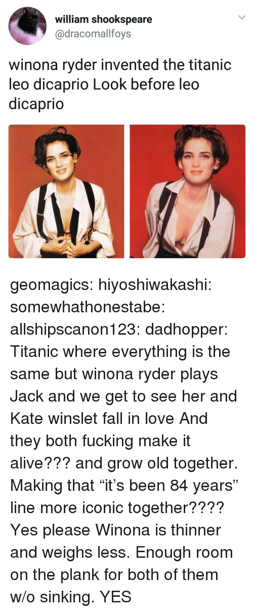 "Winona Ryder: william shookspeare  @dracomallfoys  winona ryder invented the titanic  leo dicaprio Look before leo  dicaprio geomagics: hiyoshiwakashi:  somewhathonestabe:  allshipscanon123:  dadhopper: Titanic where everything is the same but winona ryder plays Jack and we get to see her and Kate winslet fall in love   And they both fucking make it alive??? and grow old together. Making that ""it's been 84 years"" line more iconic together???? Yes please   Winona is thinner and weighs less. Enough room on the plank for both of them w/o sinking.    YES"