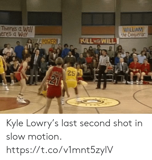 Slow Motion: WILLIAM  the Conqueror  Theres a Will  ere's a Way  KILL WITH WILL  OWLAPOWER!  25a  21 Kyle Lowry's last second shot in slow motion. https://t.co/v1mnt5zylV