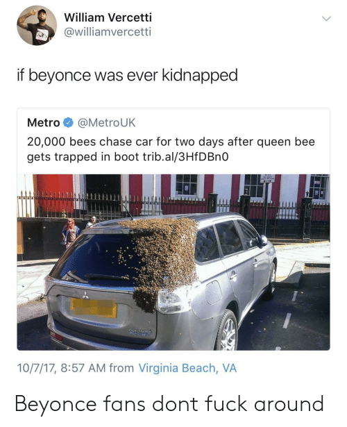 virginia beach: William Vercetti  @williamvercetti  if beyonce was ever kidnapped  Metro @MetroUK  20,000 bees chase car for two days after queen bee  gets trapped in boot trib.al/3HfDBnO  10/7/17, 8:57 AM from Virginia Beach, VA Beyonce fans dont fuck around