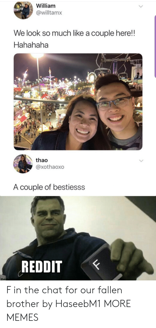 hahahaha: William  @willtamx  We look so much like a couple here!  Hahahaha  thao  @xothaoxo  A couple of bestiesss  REDDIT  F  LL F in the chat for our fallen brother by HaseebM1 MORE MEMES