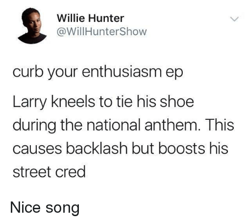 Curb Your Enthusiasm, National Anthem, and Enthusiasm: Willie Hunter  @WillHunterShow  curb your enthusiasm ep  Larry kneels to tie his shoe  during the national anthem. This  causes backlash but boosts his  street cred Nice song